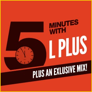 Five Minutes With L PLUS…. AND an exclusive mix!